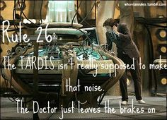 Rule 26: The TARDIS isn't supposed to make that sound. The Doctor just leaves the brakes on. SUBMITTED [Image Credit]