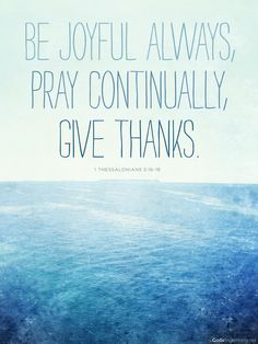 make a joyful noise...pray without ceasing...give thanks in all things