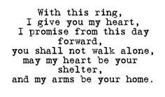 With this ring, I give you my heart, I promise from this day forward, you shall not walk alone, may my heart be your shelter, and my arms be your home.