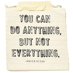 """You can do anything, but not everything."" -David Allen"