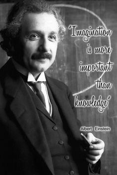 Imagination is more important than knowledge — Albert Einstein