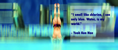 """""""I smell like chlorine, I see only blue. Water, is my world."""" - Yeoh Ken Nee"""