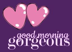 Good Morning GORGEOUS!!!
