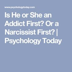Is He or She an Addict First? Or a Narcissist First? | Psychology Today