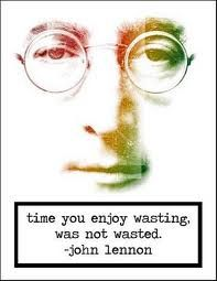 Time you enjoy wasting, was not wasted. - John Lenonn