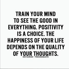 Positive Quotes-Train your mind to see the good in everything. Positivity is a choice. The happiness of your life depends on the quality of your thoughts. Great Quotes, Quotes To Live By, Me Quotes, Motivational Quotes, Inspirational Quotes, Qoutes, Happy Quotes, New Day Quotes, Work Quotes