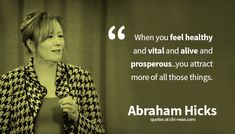 When you feel healthy and vital and alive and prosperous, you attract more of all those things. ~ Abraham Hicks