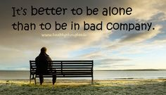 Better be alone than being in bad company