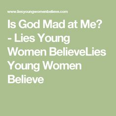 Is God Mad at Me? - Lies Young Women BelieveLies Young Women Believe