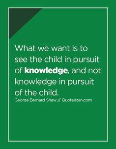 What we want is to see the child in pursuit of and not knowledge in pursuit of the child. George Bernard Shaw, In Pursuit, Knowledge Quotes, Quote Of The Day, Life Quotes, Inspirational Quotes, Motivation, Children, Quotes About Life