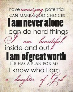 I have amazing potential. I can make good choices. I am never alone. I can do hard things. I am beautiful inside and out. I am of great worth. He has a plan for me. I know who I am - a daughter of God.