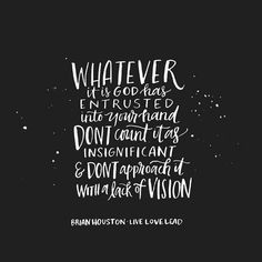 Whatever it is God had entrusted into your hand don't count count it as insignificant & don't approach it with a lack of vision. ~ Brian Houston @andrearhowey <3