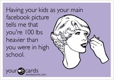 Having your kids as your main facebook picture tells me that you're 100 lbs. heavier than you were in high school.