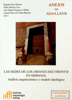 Las sedes de los ordines decorionum en Hispania : análisis arquitectónico y modelo tipológico,  2013  http://absysnet.bbtk.ull.es/cgi-bin/abnetopac?TITN=504459