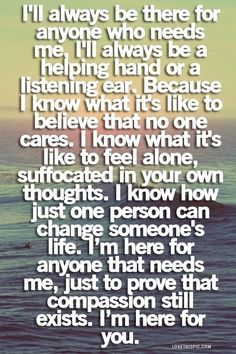I don't want anyone to ever feel like I do....I love everyone to much for them to feel like that...I wouldn't do that to u...if anyone ever needs someone to talk to, I'm here no matter what!:) I love you xxx
