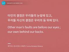 #오늘의명언 , 2015.9.15, #휴명언 #명언  타인의 결점은 우리들의 눈앞에 있고, 우리들 자신의 결점은 우리의 등 뒤에 있다. Other man's faults are before our eyes ; our own behind our backs. - 루키우스 안나이우스 세네카 / Lucius Annaeus Seneca  ▶주제 / 인물별, 명언감상 등 더 많은 명언 구경하기 http://thoughts.hue-memo.kr/thought-of-the-day/  ▶이미지 명언 만들기  http://thoughts.hue-memo.kr/thougths_image/  ▶퀴즈로 읽는 명언 > 명언 퀴즈 http://thoughts.hue-memo.kr/quiz-today/