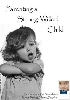 'Parenting a Strong-Willed Child' [From 'The Gentle Parent: Positive, Practical, Effective Discipline' by L.R.Knost] www.littleheartsbooks.com