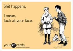 Shit happens. I mean, look at your face. | Reminders Ecard | someecards.com