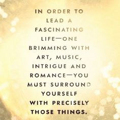 in order to lead a fascinating life - one brimming with art, music, intrigue and romance - you must surround yourself with precisely those things.