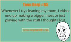 teen derp # 65     whenever i try cleaning my room, i either end of making a bigger mess or just playing with the stuff i thought i lost