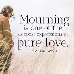 #Mourning #presnelson is one of the deepest expressions of pure #love. #lds #ldsquotes #ldsconf #grief #death #dying #charity