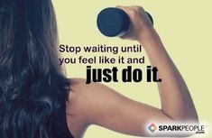 Motivational Quotes,Inspirational Quotes, Stop waiting until you feel like it and just do it. via @SparkPeople