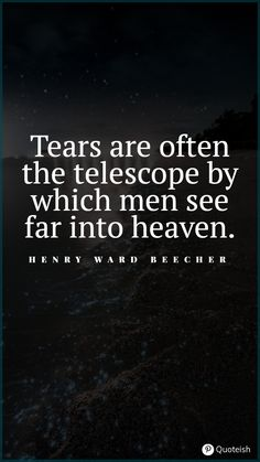 Tears are often the telescope by which men see far into heaven. - Henry Ward Beecher Tears Of Joy, Leigh Hunt, Saint Teresa Of Avila, Tears Quotes, Unanswered Prayers, Everyday Quotes, New Quotes, Telescope