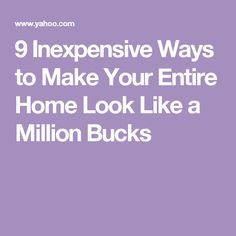 9 Inexpensive Ways to Make Your Entire Home Look Like a Million Bucks