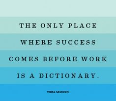The only place where success comes before work is a dictionary..