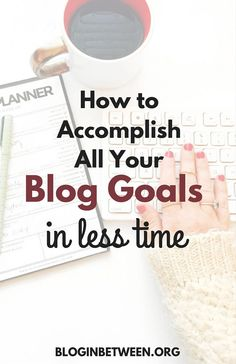 How to Accomplish All Your Blog Goals in Less Time