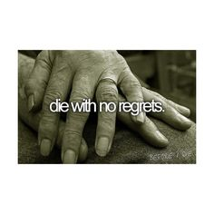 Die with no regrets. What every single person in this world wishes for!