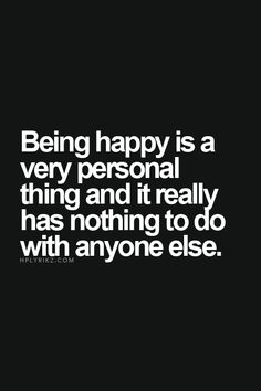 Being single for 2 1/2 years and counting has sooooo taught me this. No one but yourself can make you happy.