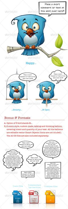 Blue Bird Happy-Smarty-Open  #GraphicRiver         A set of three clean-cut cartoon illustrations of a blue bird expressing your comments or opinions to the world!  	 The set includes 3 top resolution PSD CS3 files with optional elements and smart objects as described above, 3 complementary mid resolution TIF files with the same layer build up, handy for web and small applications and 6 AI CS files of the 'comic bubbles' used.  	 Your rate is appreciated. Enjoy!!!     Created: 24November12…