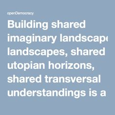 Building shared imaginary landscapes, shared utopian horizons, shared transversal understandings is a key to solidarity.