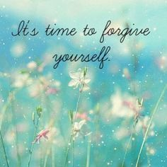 Note To Self...It is time to forgive yourself ... for all the bad choices you have made.