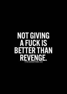 Not giving a fuck is better than revenge. It took me years to feel this.. But Yessss
