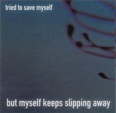 """""""Tried to save myself, but my self keeps slipping away."""" -- Into The Void, Nine Inch Nails"""