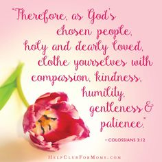 """Here's a great Faith-Filled Idea from today's HCFM's Bible study about kindness: """"Write Colossians 3:12-17 on a note card or two and hang it on your bathroom mirror. As you get dressed each morning read it, pray and remember to clothe yourself with compassion, kindness, humility, gentleness, patience, forgiveness and love each day."""" #helpclubformoms"""