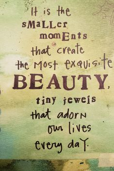 It's the smaller moments that create the most exquisite beauty tiny jewels that adorn our lives every day. Feel Good Quotes, Smart Quotes, Cute Quotes, Happy Quotes, Positive Quotes, Best Quotes, Motivational Quotes, Inspirational Quotes, Quotes By Famous People