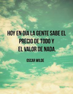 Hoy en día la gente sabe el precio de todo y el valor de nada. Oscar Wilde #frases #valores