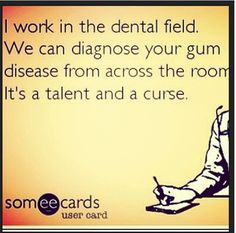 I work in the dental field. We can diagnose your gum disease from across the room. It's a talent and a curse.