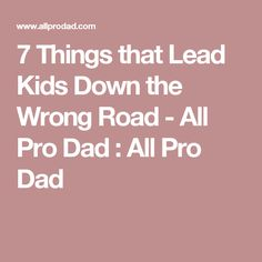 7 Things that Lead Kids Down the Wrong Road - All Pro Dad : All Pro Dad