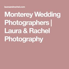 Monterey Wedding Photographers  | Laura & Rachel Photography