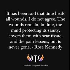 It has been said that time heals all wounds, I do not agree. The wounds remain, in time, the mind protecting its sanity, covers them with scar tissue, and the pain lessens, but is never gone. - Rose Kennedy