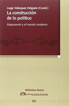La construcción de lo político : Maquiavelo y el mundo moderno / Jorge Velázquez Delgado