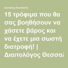 15 τρόφιμα που θα σας βοηθήσουν να χάσετε βάρος και να έχετε μια σωστή διατροφή!   Διαιτολόγος Θεσσαλονίκη