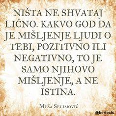 Citati - Meša Selimović: Ništa ne shvataj lično. Kakvo god da je mišljenje ljudi o tebi, pozitivno ili negativno, to je samo njihovo mišljenje, a ne istina.