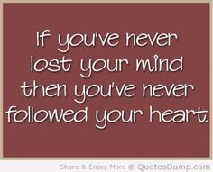 if youve never lost your mind then youve never followed your heart 533×403