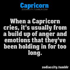 Capricorn - hardly cry but yes I hold things in way too long and usually cry from anger. and this is why I think sometimes I'm more Capricorn than Sag. born right on the border. All About Capricorn, Capricorn Quotes, Zodiac Signs Capricorn, Capricorn And Aquarius, My Zodiac Sign, Zodiac Quotes, Zodiac Facts, Capricorn Images, Horoscope Capricorn