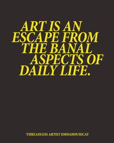 """Art is an escape from the banal aspects of daily life."" - Jimdahousecat / Threadless Artist Quotes"